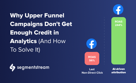 Why Upper Funnel Campaigns Don't Get Enough Credit In Analytics (And How To Solve It)